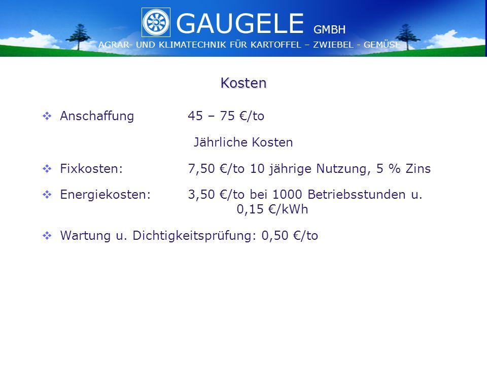 GAUGELE AGRAR- UND KLIMATECHNIK FÜR KARTOFFEL – ZWIEBEL - GEMÜSE GMBH GAUGELE AGRAR- UND KLIMATECHNIK FÜR KARTOFFEL – ZWIEBEL - GEMÜSE GMBH Kosten   Anschaffung45 – 75 €/to Jährliche Kosten   Fixkosten:7,50 €/to 10 jährige Nutzung, 5 % Zins   Energiekosten:3,50 €/to bei 1000 Betriebsstunden u.