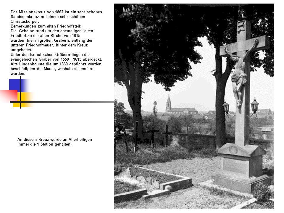 Das Missionskreuz von 1862 ist ein sehr schönes Sandsteinkreuz mit einem sehr schönen Christuskörper. Bemerkungen zum alten Friedhofsteil: Die Gebeine