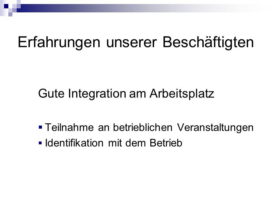 Erfahrungen unserer Beschäftigten Gute Integration am Arbeitsplatz  Teilnahme an betrieblichen Veranstaltungen  Identifikation mit dem Betrieb