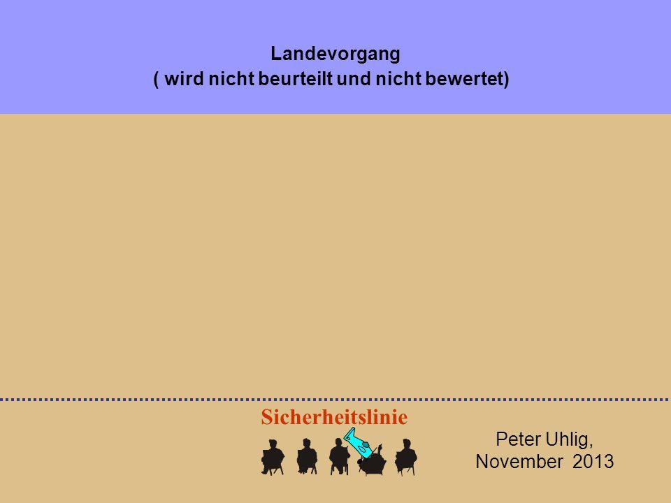 Peter Uhlig, November 2013 Sicherheitslinie Landevorgang ( wird nicht beurteilt und nicht bewertet)