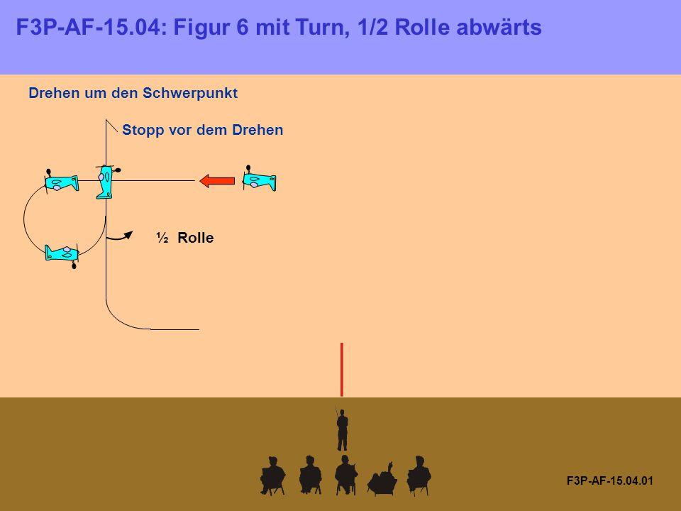 F3P-AF-15.04: Figur 6 mit Turn, 1/2 Rolle abwärts F3P-AF-15.04.01 Drehen um den Schwerpunkt Stopp vor dem Drehen ½ Rolle