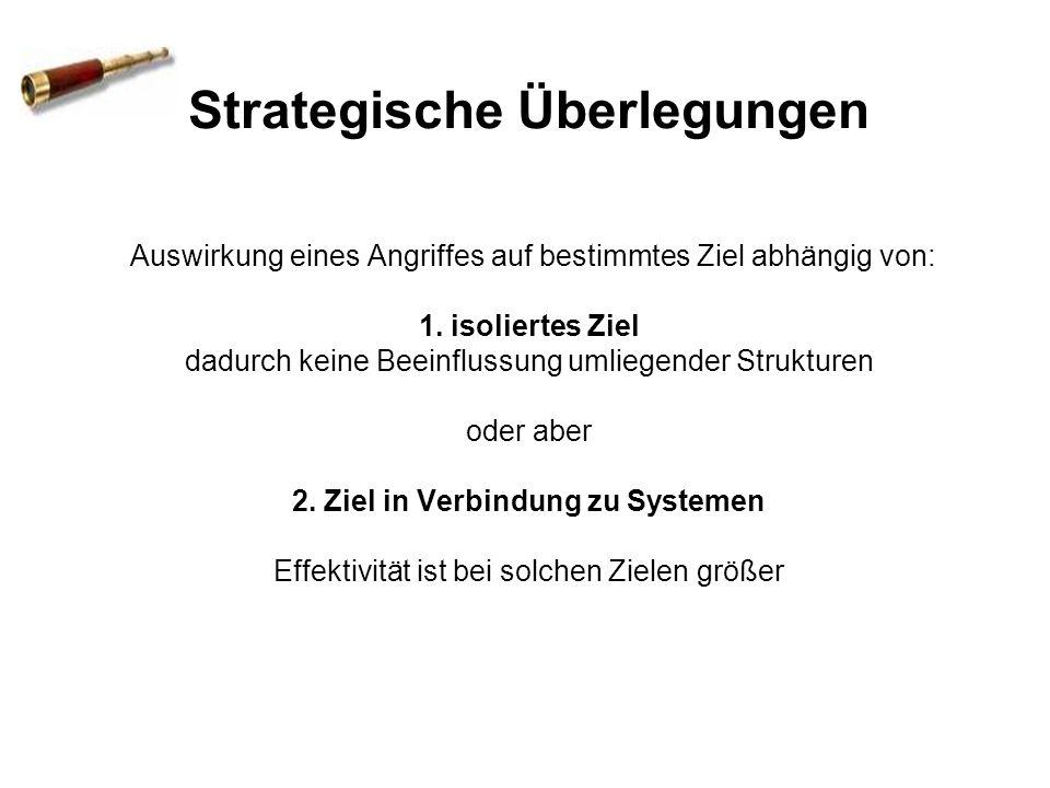 Strategische Überlegungen Auswirkung eines Angriffes auf bestimmtes Ziel abhängig von: 1. isoliertes Ziel dadurch keine Beeinflussung umliegender Stru