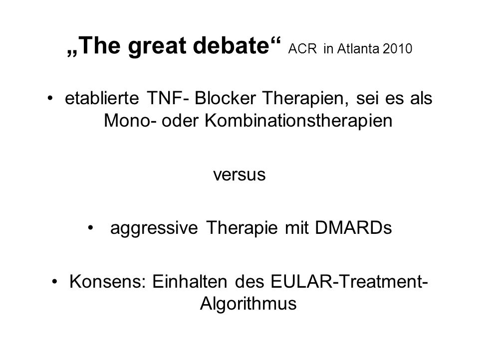 """""""The great debate ACR in Atlanta 2010 etablierte TNF- Blocker Therapien, sei es als Mono- oder Kombinationstherapien versus aggressive Therapie mit DMARDs Konsens: Einhalten des EULAR-Treatment- Algorithmus"""