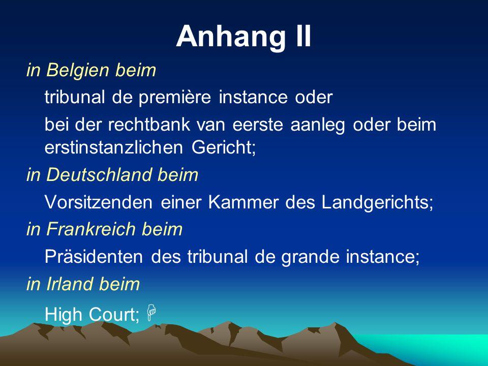 Anhang II in Belgien beim tribunal de première instance oder bei der rechtbank van eerste aanleg oder beim erstinstanzlichen Gericht; in Deutschland b