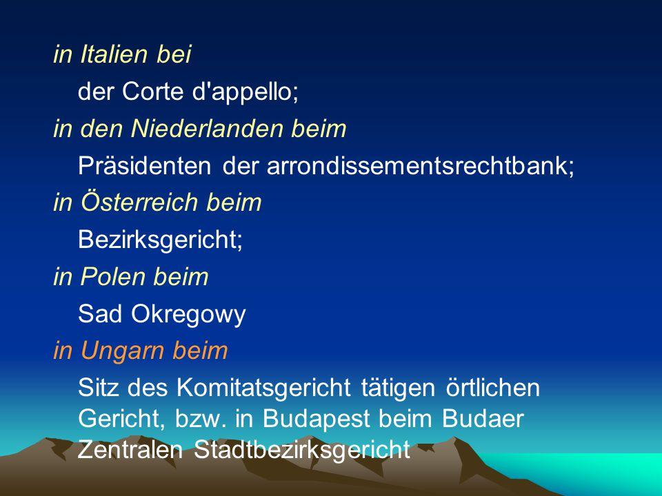in Italien bei der Corte d'appello; in den Niederlanden beim Präsidenten der arrondissementsrechtbank; in Österreich beim Bezirksgericht; in Polen bei
