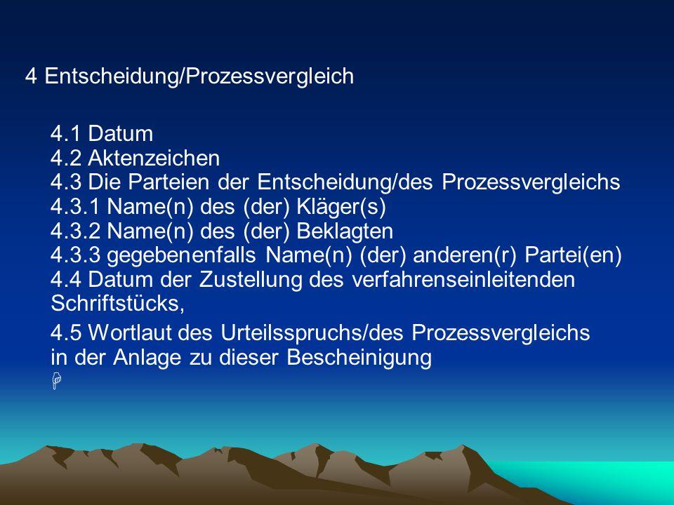 4 Entscheidung/Prozessvergleich 4.1 Datum 4.2 Aktenzeichen 4.3 Die Parteien der Entscheidung/des Prozessvergleichs 4.3.1 Name(n) des (der) Kläger(s) 4.3.2 Name(n) des (der) Beklagten 4.3.3 gegebenenfalls Name(n) (der) anderen(r) Partei(en) 4.4 Datum der Zustellung des verfahrenseinleitenden Schriftstücks, 4.5 Wortlaut des Urteilsspruchs/des Prozessvergleichs in der Anlage zu dieser Bescheinigung 