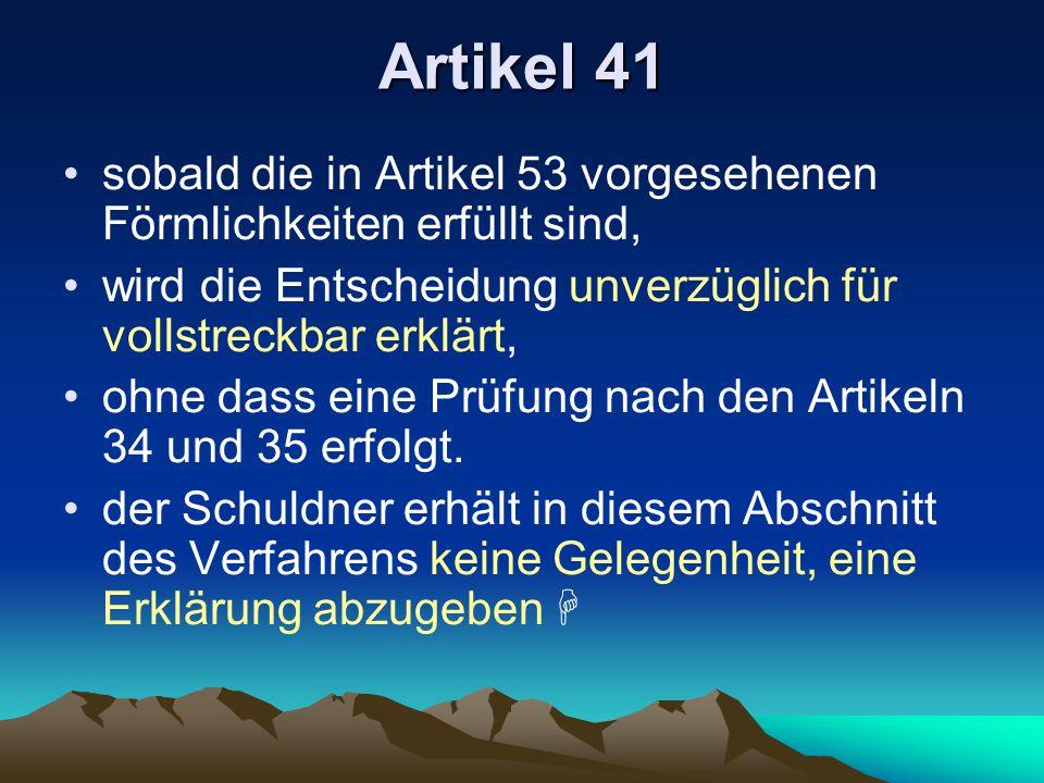Artikel 41 sobald die in Artikel 53 vorgesehenen Förmlichkeiten erfüllt sind, wird die Entscheidung unverzüglich für vollstreckbar erklärt, ohne dass eine Prüfung nach den Artikeln 34 und 35 erfolgt.