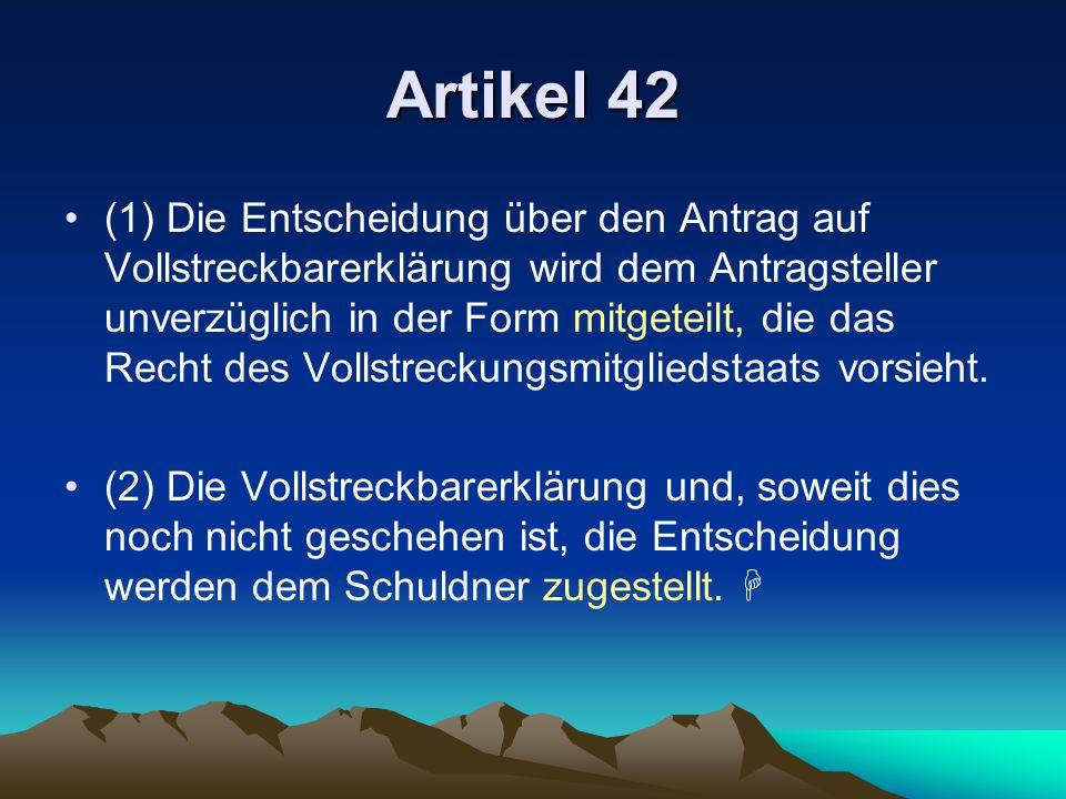 Artikel 42 (1) Die Entscheidung über den Antrag auf Vollstreckbarerklärung wird dem Antragsteller unverzüglich in der Form mitgeteilt, die das Recht d