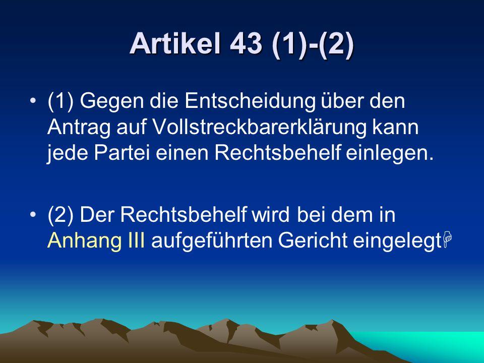 Artikel 43 (1)-(2) (1) Gegen die Entscheidung über den Antrag auf Vollstreckbarerklärung kann jede Partei einen Rechtsbehelf einlegen. (2) Der Rechtsb