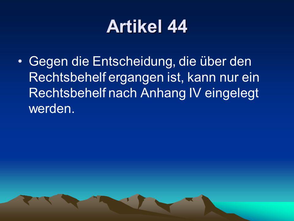 Artikel 44 Gegen die Entscheidung, die über den Rechtsbehelf ergangen ist, kann nur ein Rechtsbehelf nach Anhang IV eingelegt werden.