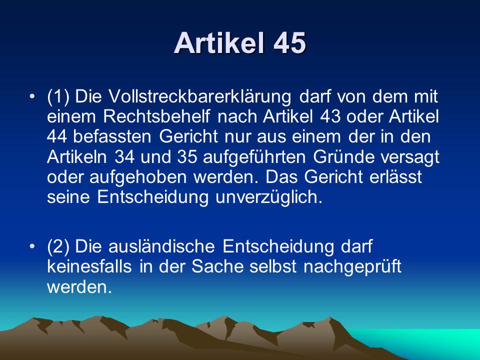 Artikel 45 (1) Die Vollstreckbarerklärung darf von dem mit einem Rechtsbehelf nach Artikel 43 oder Artikel 44 befassten Gericht nur aus einem der in den Artikeln 34 und 35 aufgeführten Gründe versagt oder aufgehoben werden.