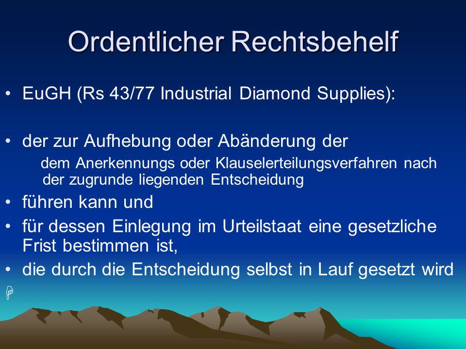 Ordentlicher Rechtsbehelf EuGH (Rs 43/77 Industrial Diamond Supplies): der zur Aufhebung oder Abänderung der dem Anerkennungs oder Klauselerteilungsverfahren nach der zugrunde liegenden Entscheidung führen kann und für dessen Einlegung im Urteilstaat eine gesetzliche Frist bestimmen ist, die durch die Entscheidung selbst in Lauf gesetzt wird 