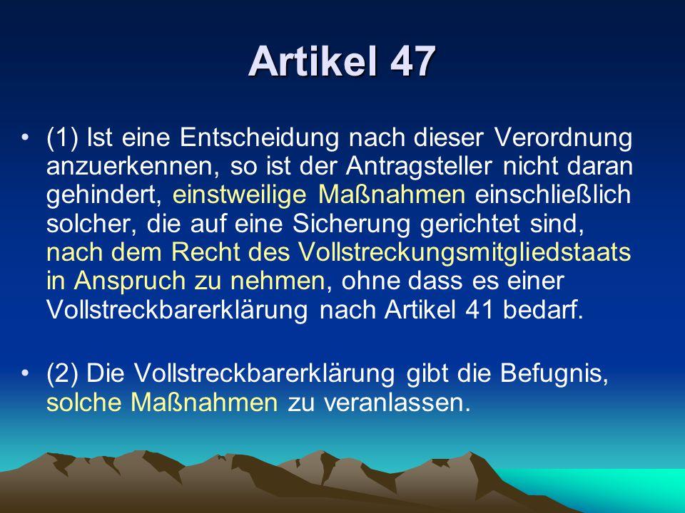 Artikel 47 (1) Ist eine Entscheidung nach dieser Verordnung anzuerkennen, so ist der Antragsteller nicht daran gehindert, einstweilige Maßnahmen einschließlich solcher, die auf eine Sicherung gerichtet sind, nach dem Recht des Vollstreckungsmitgliedstaats in Anspruch zu nehmen, ohne dass es einer Vollstreckbarerklärung nach Artikel 41 bedarf.