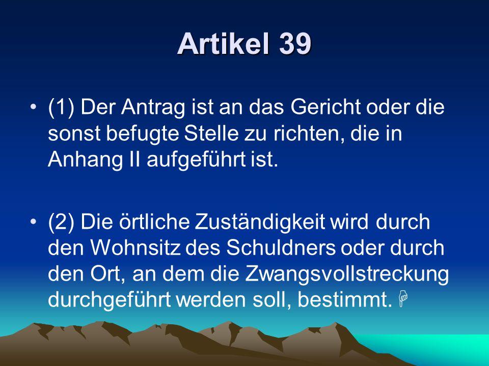 Artikel 39 (1) Der Antrag ist an das Gericht oder die sonst befugte Stelle zu richten, die in Anhang II aufgeführt ist. (2) Die örtliche Zuständigkeit