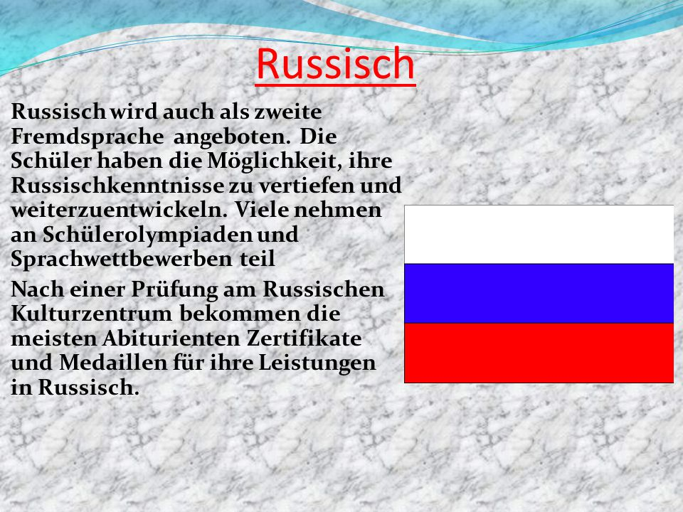 Russisch Russisch wird auch als zweite Fremdsprache angeboten. Die Schüler haben die Möglichkeit, ihre Russischkenntnisse zu vertiefen und weiterzuent