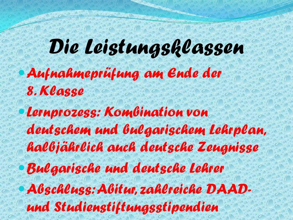 Die Leistungsklassen Aufnahmeprüfung am Ende der 8. Klasse Lernprozess: Kombination von deutschem und bulgarischem Lehrplan, halbjährlich auch deutsch