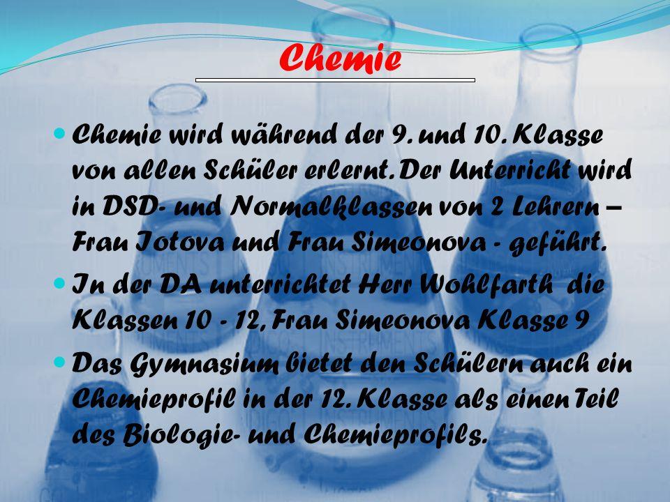 Chemie Chemie wird während der 9. und 10. Klasse von allen Schüler erlernt. Der Unterricht wird in DSD- und Normalklassen von 2 Lehrern – Frau Iotova