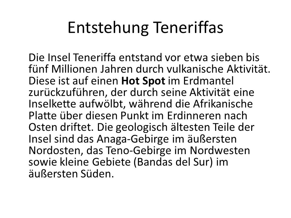 Entstehung Teneriffas Die Insel Teneriffa entstand vor etwa sieben bis fünf Millionen Jahren durch vulkanische Aktivität. Diese ist auf einen Hot Spot