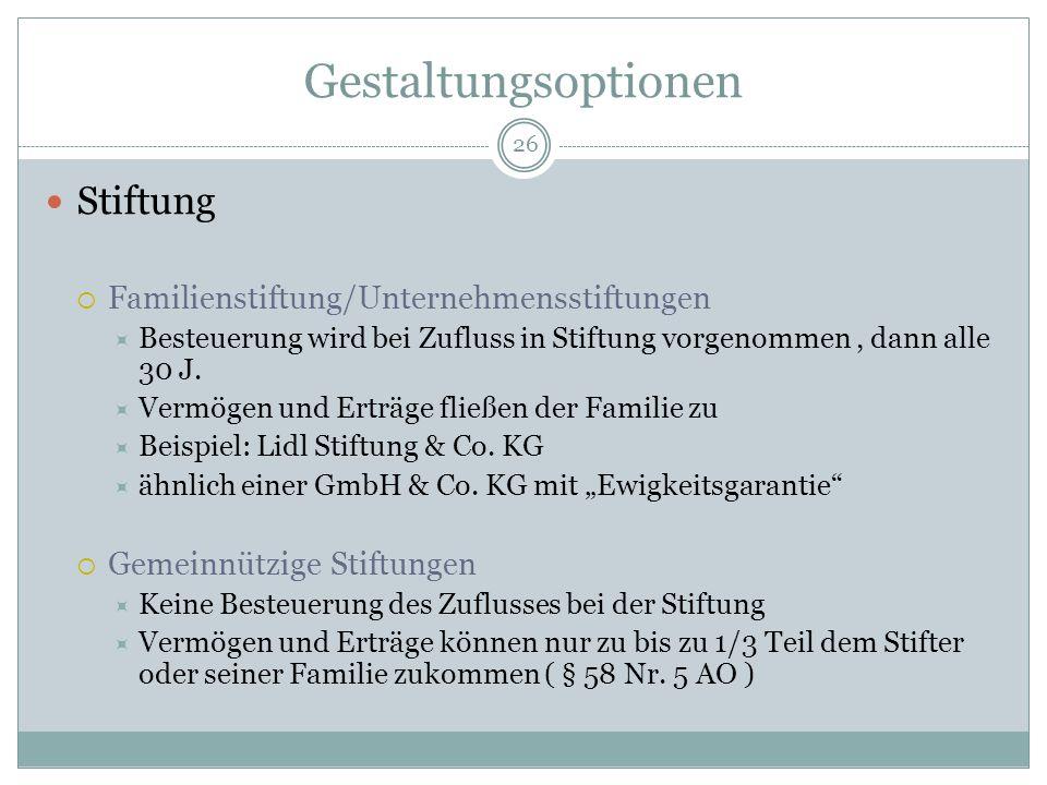 26 Gestaltungsoptionen Stiftung  Familienstiftung/Unternehmensstiftungen  Besteuerung wird bei Zufluss in Stiftung vorgenommen, dann alle 30 J.  Ve