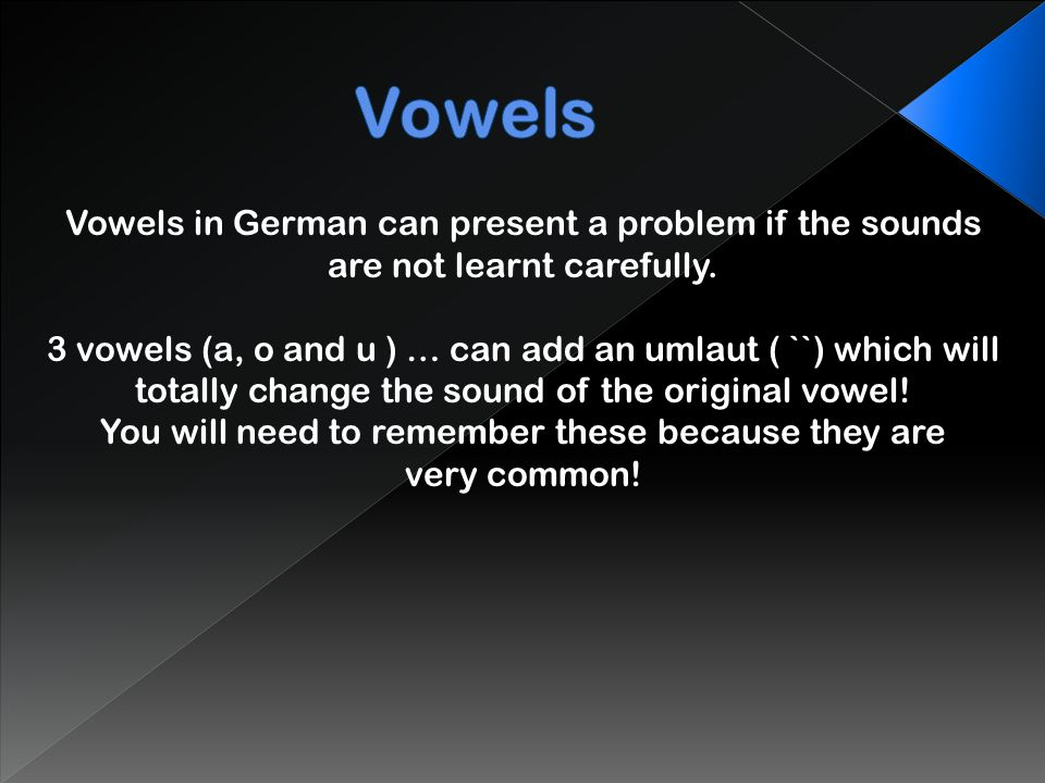 Vowels in German can present a problem if the sounds are not learnt carefully.