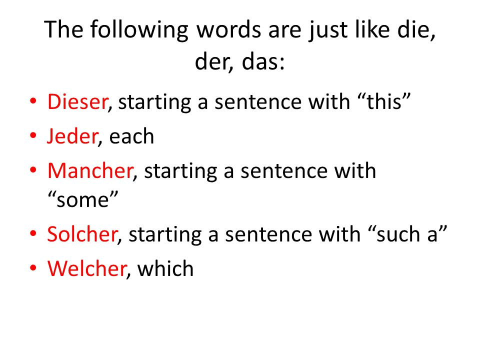 "The following words are just like die, der, das: Dieser, starting a sentence with ""this"" Jeder, each Mancher, starting a sentence with ""some"" Solcher,"