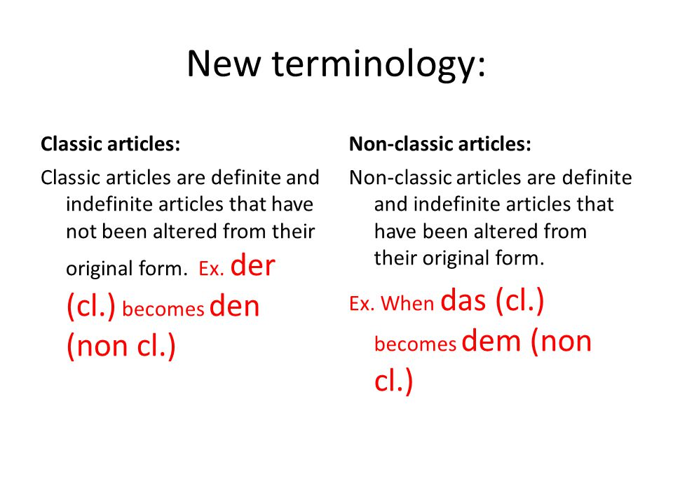 Examples of classic and non-classic articles: Classic: Die Der Das Eine Non-classic: Die (used as plural) Den Dem Der (used as fem.