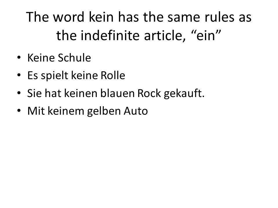 The word kein has the same rules as the indefinite article, ein Keine Schule Es spielt keine Rolle Sie hat keinen blauen Rock gekauft.