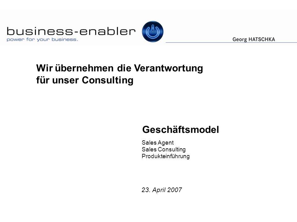 Geschäftsmodel Sales Agent Sales Consulting Produkteinführung 23. April 2007 Wir übernehmen die Verantwortung für unser Consulting