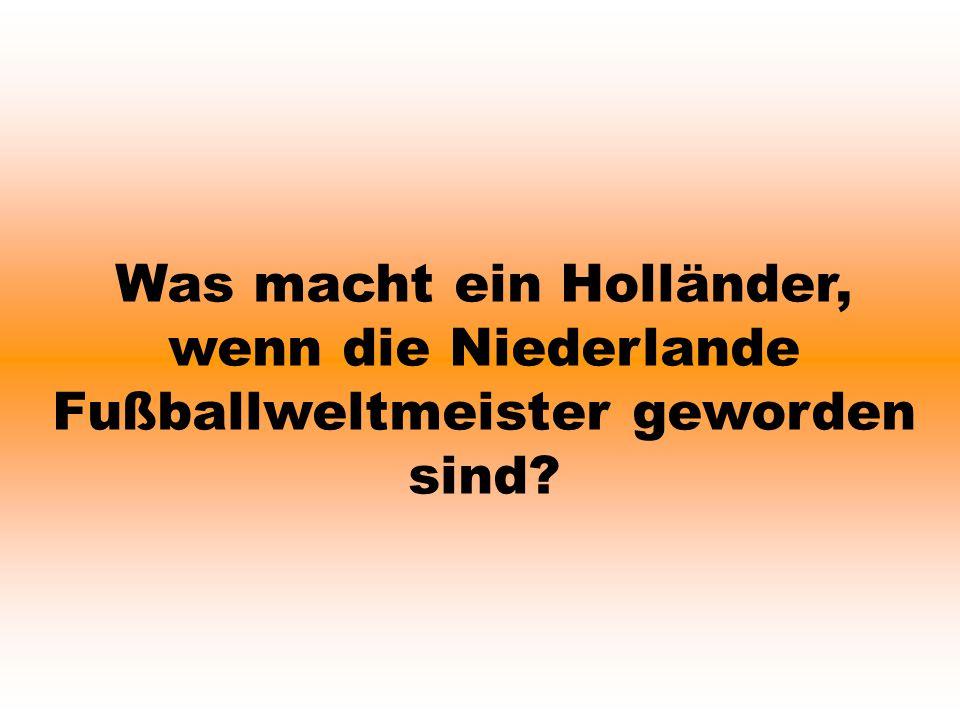 Was macht ein Holländer, wenn die Niederlande Fußballweltmeister geworden sind?