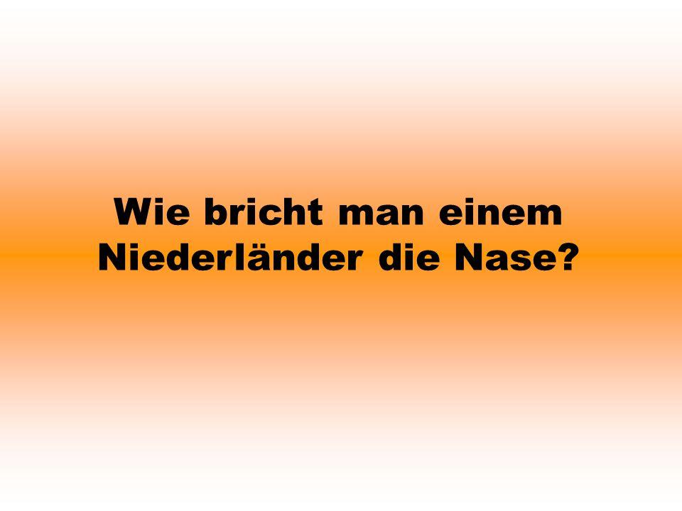 Wie bricht man einem Niederländer die Nase?
