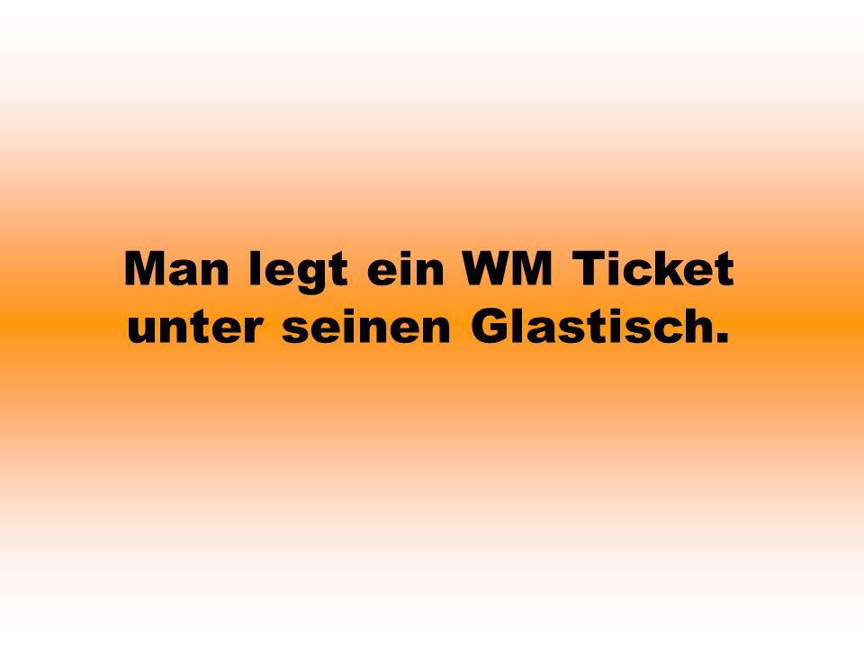 Man legt ein WM Ticket unter seinen Glastisch.