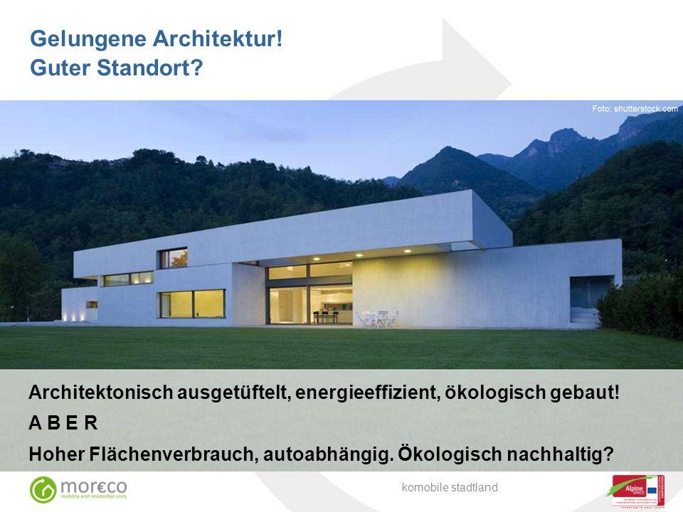 Architektonisch ausgetüftelt, energieeffizient, ökologisch gebaut! A B E R Hoher Flächenverbrauch, autoabhängig. Ökologisch nachhaltig? komobile stadt