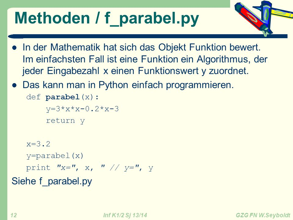 Inf K1/2 Sj 13/14 GZG FN W.Seyboldt 12 Methoden / f_parabel.py In der Mathematik hat sich das Objekt Funktion bewert. Im einfachsten Fall ist eine Fun