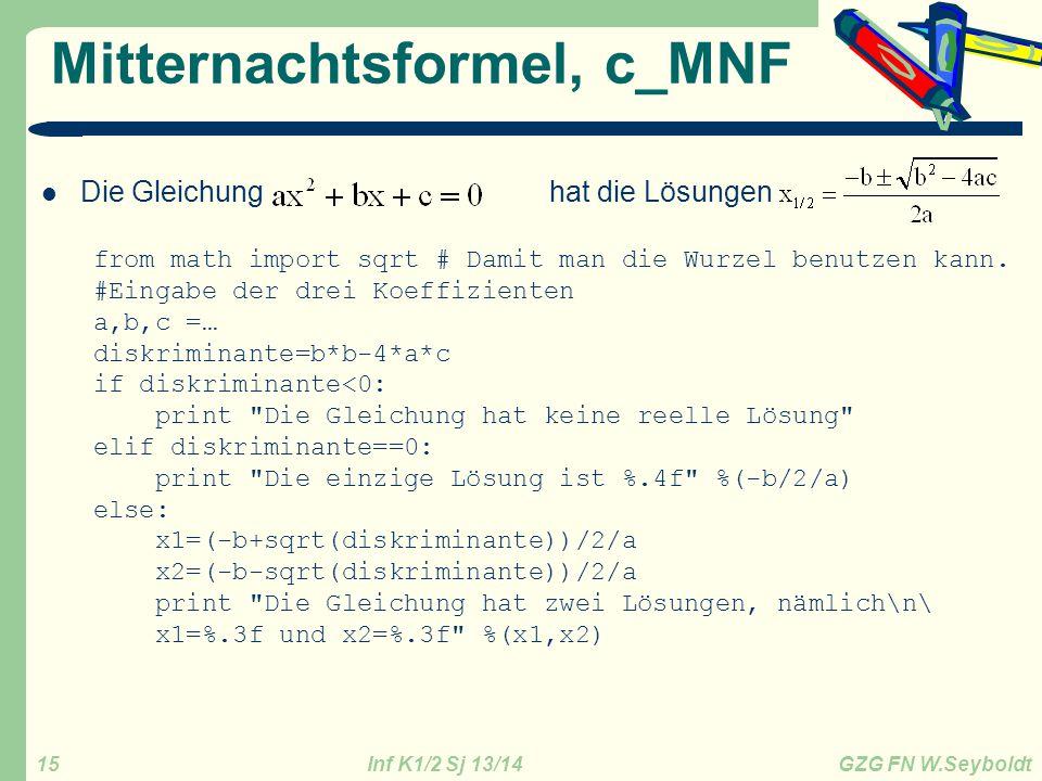 Inf K1/2 Sj 13/14 GZG FN W.Seyboldt 15 Mitternachtsformel, c_MNF Die Gleichung hat die Lösungen from math import sqrt # Damit man die Wurzel benutzen