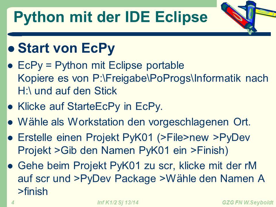 Inf K1/2 Sj 13/14 GZG FN W.Seyboldt 5 Modul = Programm A_eins.py Ein Python-Programm heißt auch Modul: klicke mit rM auf das Package A >new >Pydev Modul und gib a_eins ein Unterschied zur Shell – Eine Programmzeile wird nicht ausgeführt, wenn man die Returntaste drückt, sondern erst, wenn man das Programm mit startet.
