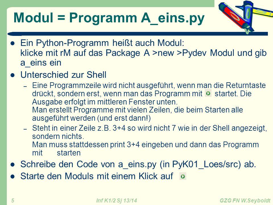 Inf K1/2 Sj 13/14 GZG FN W.Seyboldt 5 Modul = Programm A_eins.py Ein Python-Programm heißt auch Modul: klicke mit rM auf das Package A >new >Pydev Mod