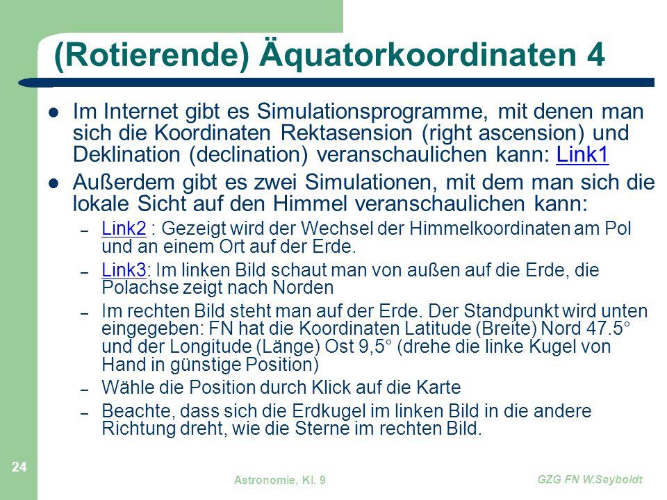 Astronomie, Kl. 9 GZG FN W.Seyboldt 24 (Rotierende) Äquatorkoordinaten 4 Im Internet gibt es Simulationsprogramme, mit denen man sich die Koordinaten