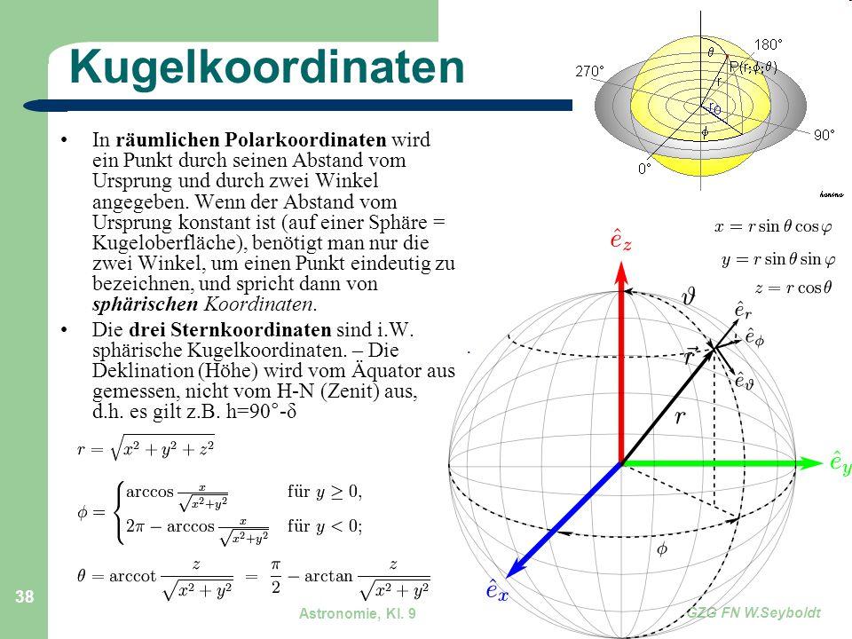 Astronomie, Kl. 9 GZG FN W.Seyboldt 38 Kugelkoordinaten In räumlichen Polarkoordinaten wird ein Punkt durch seinen Abstand vom Ursprung und durch zwei