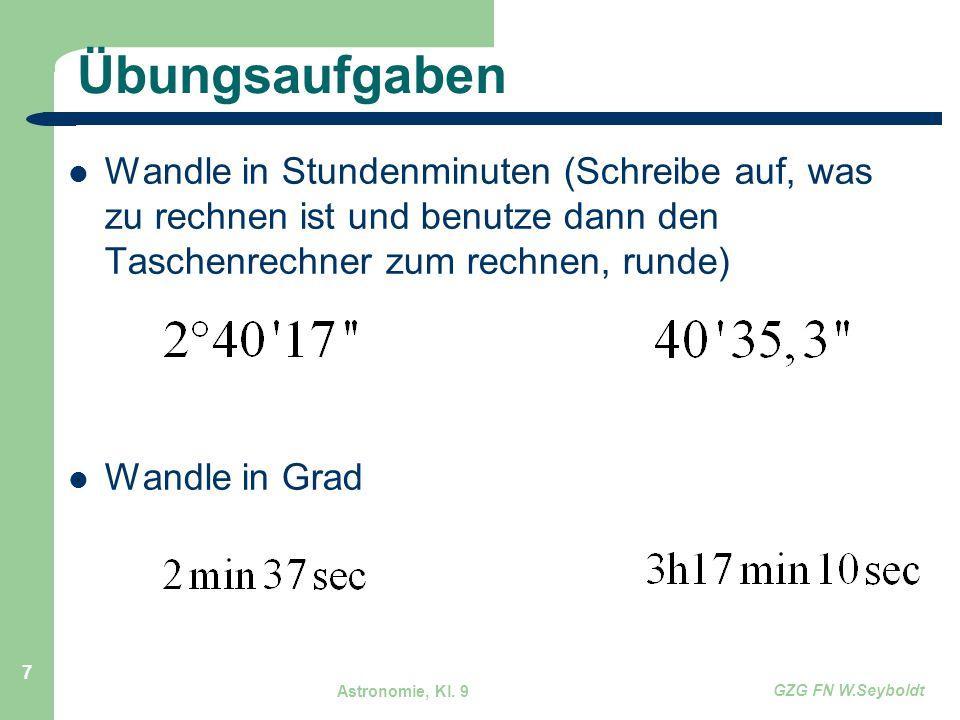 Astronomie, Kl. 9 GZG FN W.Seyboldt 7 Übungsaufgaben Wandle in Stundenminuten (Schreibe auf, was zu rechnen ist und benutze dann den Taschenrechner zu