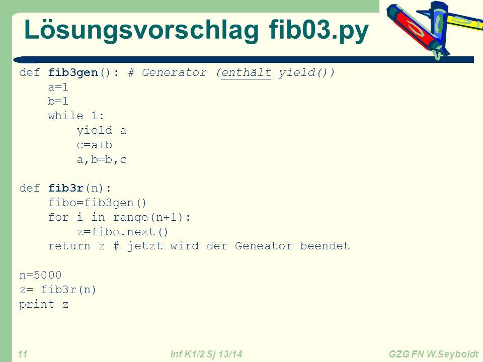 Inf K1/2 Sj 13/14 GZG FN W.Seyboldt 11 Lösungsvorschlag fib03.py def fib3gen(): # Generator (enthält yield()) a=1 b=1 while 1: yield a c=a+b a,b=b,c d