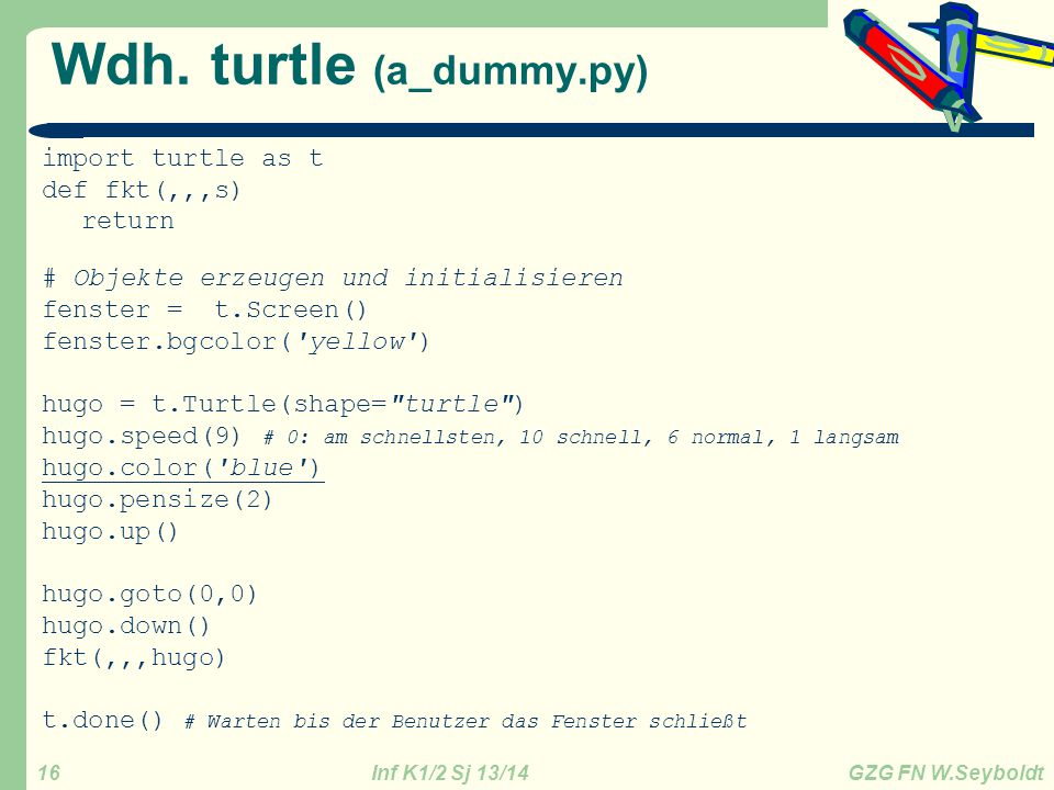 Inf K1/2 Sj 13/14 GZG FN W.Seyboldt 16 Wdh. turtle (a_dummy.py) import turtle as t def fkt(,,,s) return # Objekte erzeugen und initialisieren fenster