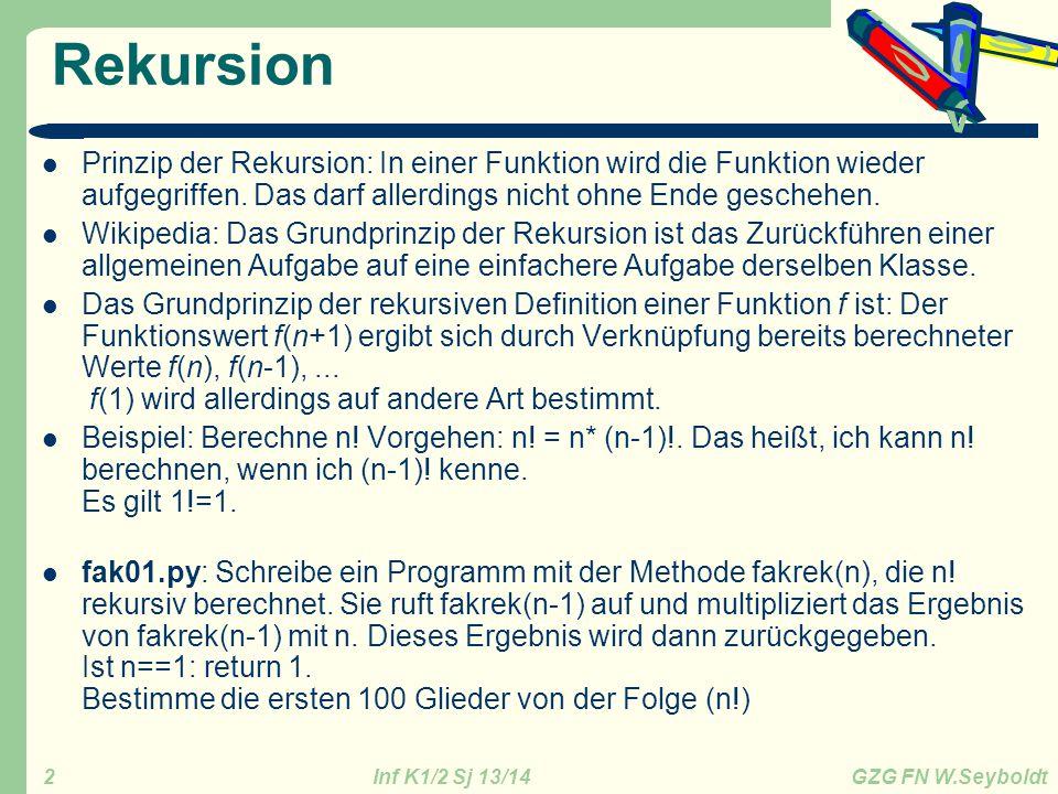 Inf K1/2 Sj 13/14 GZG FN W.Seyboldt 2 Rekursion Prinzip der Rekursion: In einer Funktion wird die Funktion wieder aufgegriffen. Das darf allerdings ni