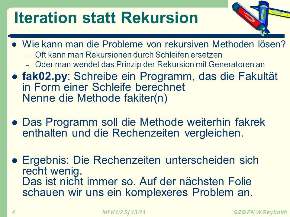 Inf K1/2 Sj 13/14 GZG FN W.Seyboldt 4 Iteration statt Rekursion Wie kann man die Probleme von rekursiven Methoden lösen? – Oft kann man Rekursionen du
