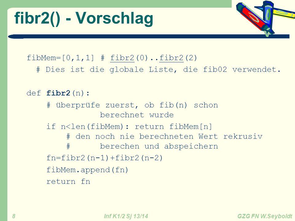 Inf K1/2 Sj 13/14 GZG FN W.Seyboldt 8 fibr2() - Vorschlag fibMem=[0,1,1] # fibr2(0)..fibr2(2) # Dies ist die globale Liste, die fib02 verwendet. def f