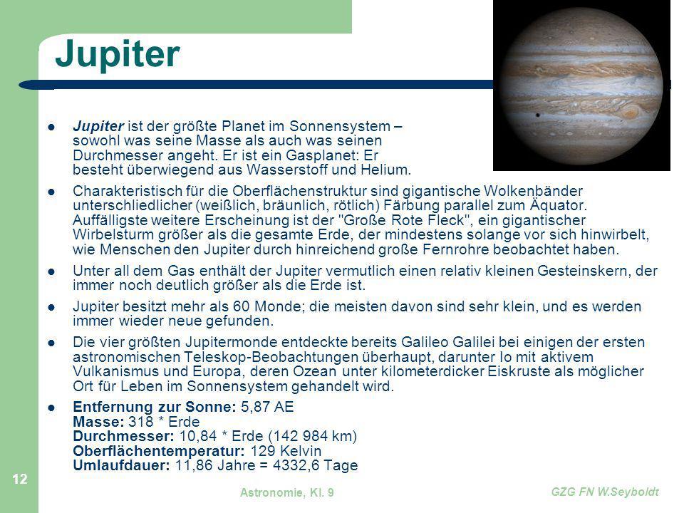 Astronomie, Kl. 9 GZG FN W.Seyboldt 12 Jupiter Jupiter ist der größte Planet im Sonnensystem – sowohl was seine Masse als auch was seinen Durchmesser