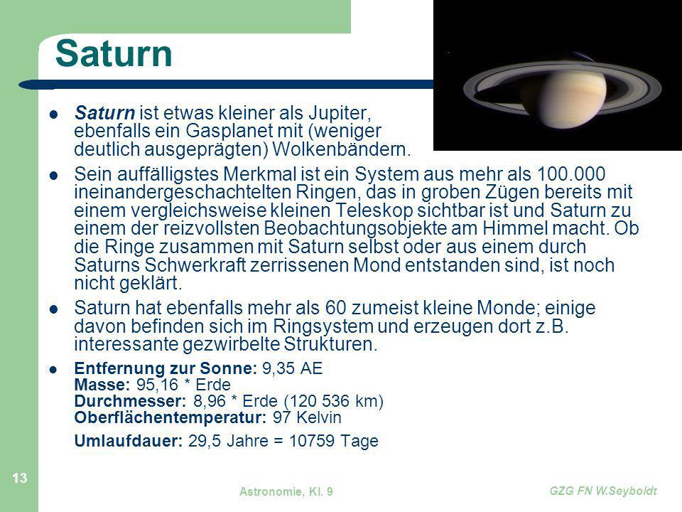 Astronomie, Kl. 9 GZG FN W.Seyboldt 13 Saturn Saturn ist etwas kleiner als Jupiter, ebenfalls ein Gasplanet mit (weniger deutlich ausgeprägten) Wolken