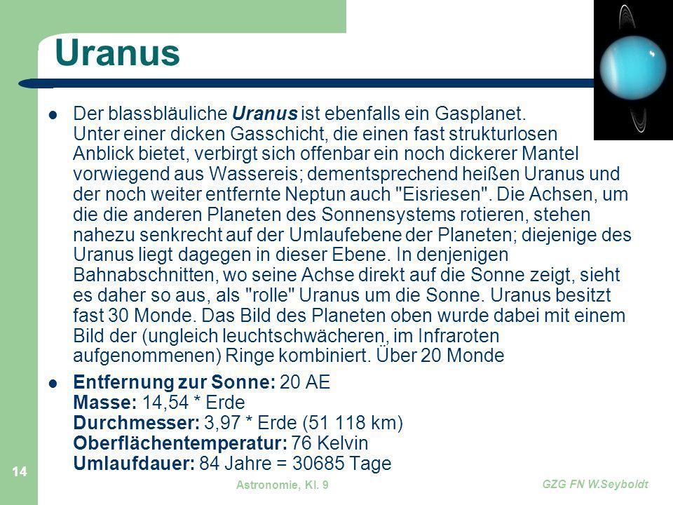 Astronomie, Kl. 9 GZG FN W.Seyboldt 14 Uranus Der blassbläuliche Uranus ist ebenfalls ein Gasplanet. Unter einer dicken Gasschicht, die einen fast str