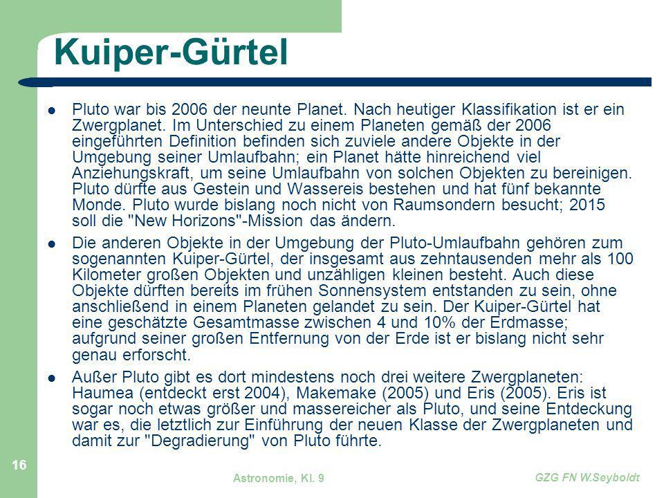 Astronomie, Kl. 9 GZG FN W.Seyboldt 16 Kuiper-Gürtel Pluto war bis 2006 der neunte Planet. Nach heutiger Klassifikation ist er ein Zwergplanet. Im Unt