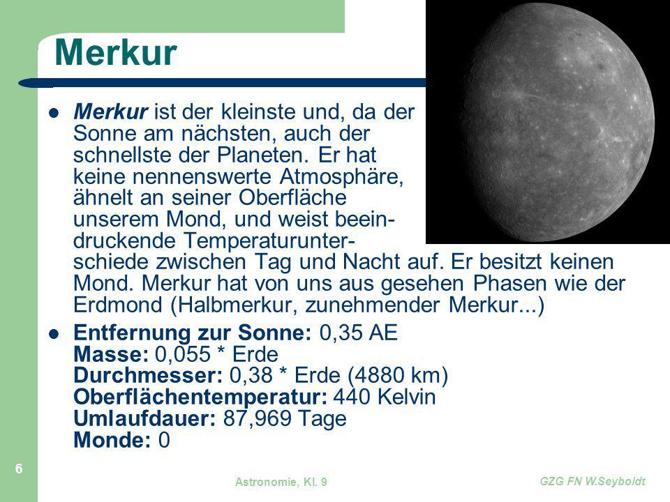 Astronomie, Kl. 9 GZG FN W.Seyboldt 6 Merkur Merkur ist der kleinste und, da der Sonne am nächsten, auch der schnellste der Planeten. Er hat keine nen