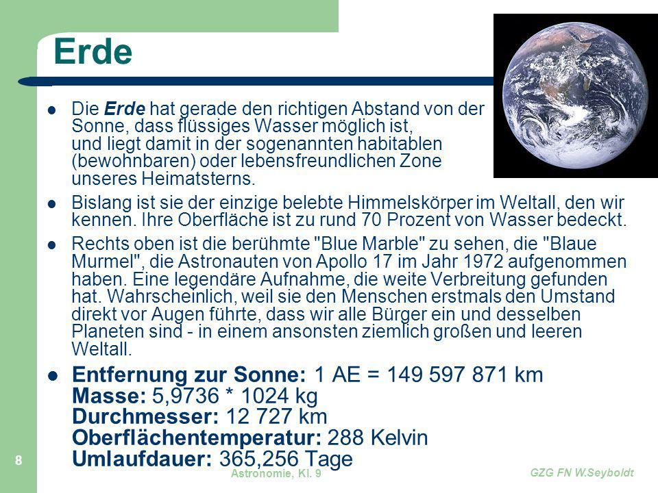 Astronomie, Kl. 9 GZG FN W.Seyboldt 8 Erde Die Erde hat gerade den richtigen Abstand von der Sonne, dass flüssiges Wasser möglich ist, und liegt damit